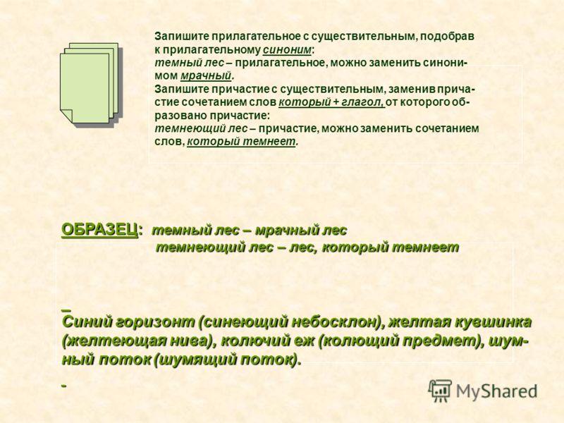 Запишите прилагательное с существительным, подобрав к прилагательному синоним: темный лес – прилагательное, можно заменить синони- мом мрачный. Запишите причастие с существительным, заменив прича- стие сочетанием слов который + глагол, от которого об
