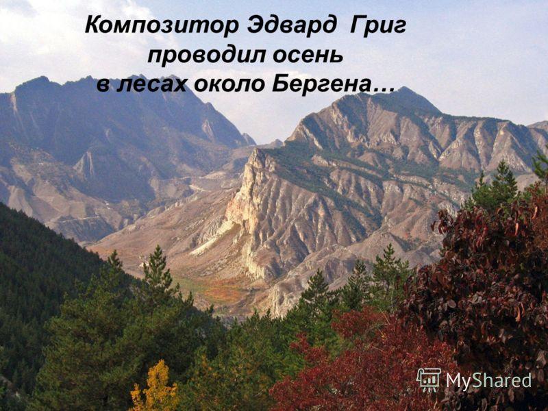 Композитор Эдвард Григ проводил осень в лесах около Бергена…