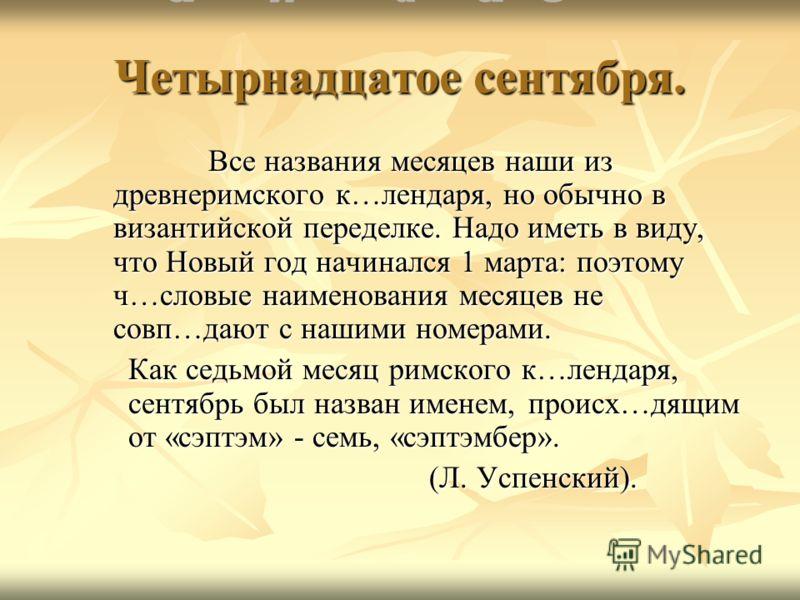 Четырнадцатое сентября. Все названия месяцев наши из древнеримского к…лендаря, но обычно в византийской переделке. Надо иметь в виду, что Новый год начинался 1 марта: поэтому ч…словые наименования месяцев не совп…дают с нашими номерами. Как седьмой м