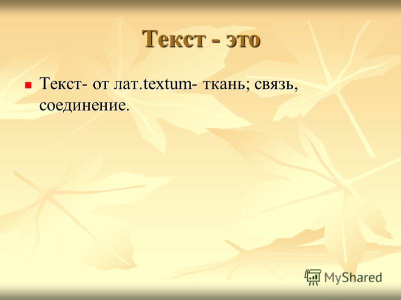 Текст - это Текст- от лат.textum- ткань; связь, соединение. Текст- от лат.textum- ткань; связь, соединение.