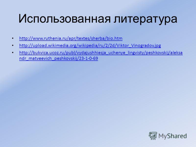 Использованная литература http://www.ruthenia.ru/apr/textes/sherba/bio.htm http://upload.wikimedia.org/wikipedia/ru/2/2d/Viktor_Vinogradov.jpg http://bukvica.ucoz.ru/publ/vydajushhiesja_uchenye_lingvisty/peshkovskij/aleksa ndr_matveevich_peshkovskij/