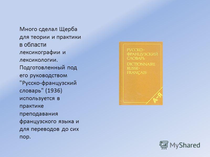 Много сделал Щерба для теории и практики в области лексикографии и лексикологии. Подготовленный под его руководством Русско-французский словарь (1936) используется в практике преподавания французского языка и для переводов до сих пор.