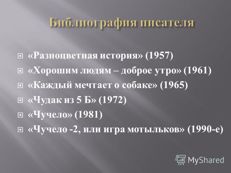 « Разноцветная история » (1957) « Хорошим людям – доброе утро » (1961) « Каждый мечтает о собаке » (1965) « Чудак из 5 Б » (1972) « Чучело » (1981) « Чучело -2, или игра мотыльков » (1990- е )