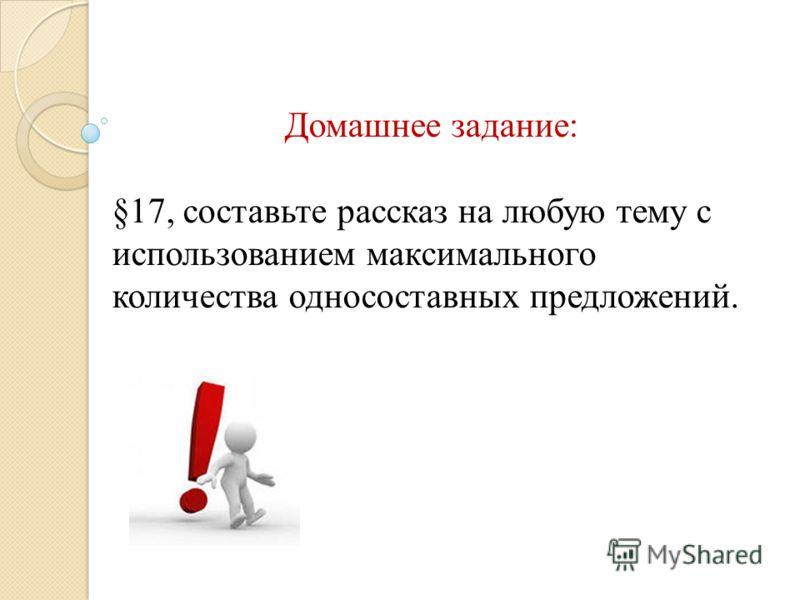 Домашнее задание: §17, составьте рассказ на любую тему с использованием максимального количества односоставных предложений.
