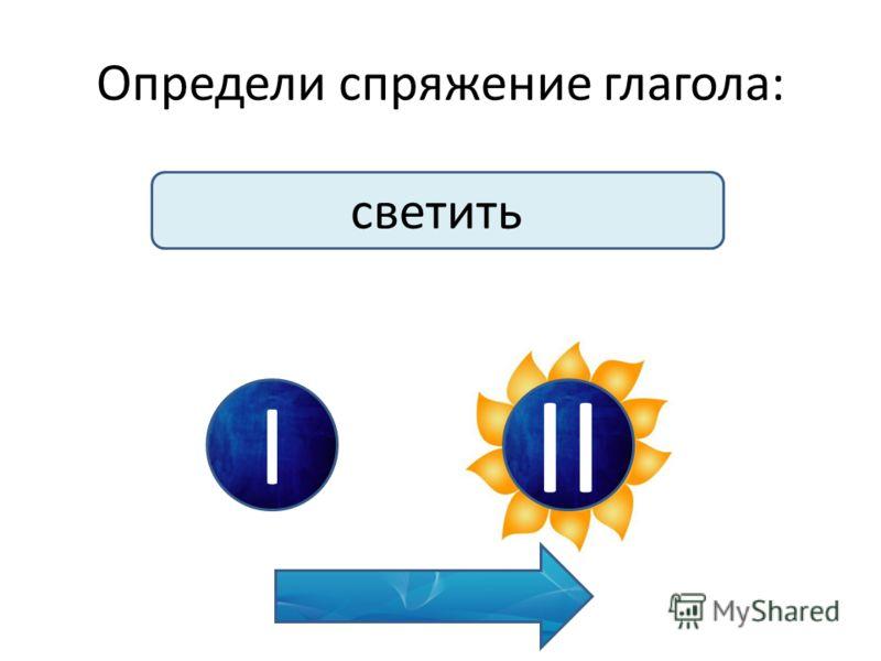 Определи спряжение глагола: светить I II