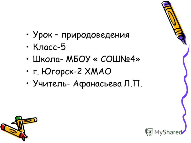 Урок – природоведения Класс-5 Школа- МБОУ « СОШ4» г. Югорск-2 ХМАО Учитель- Афанасьева Л.П.