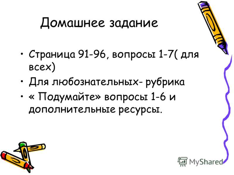 Домашнее задание Страница 91-96, вопросы 1-7( для всех) Для любознательных- рубрика « Подумайте» вопросы 1-6 и дополнительные ресурсы.