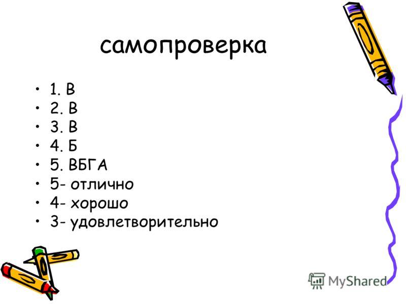 самопроверка 1. В 2. В 3. В 4. Б 5. ВБГА 5- отлично 4- хорошо 3- удовлетворительно