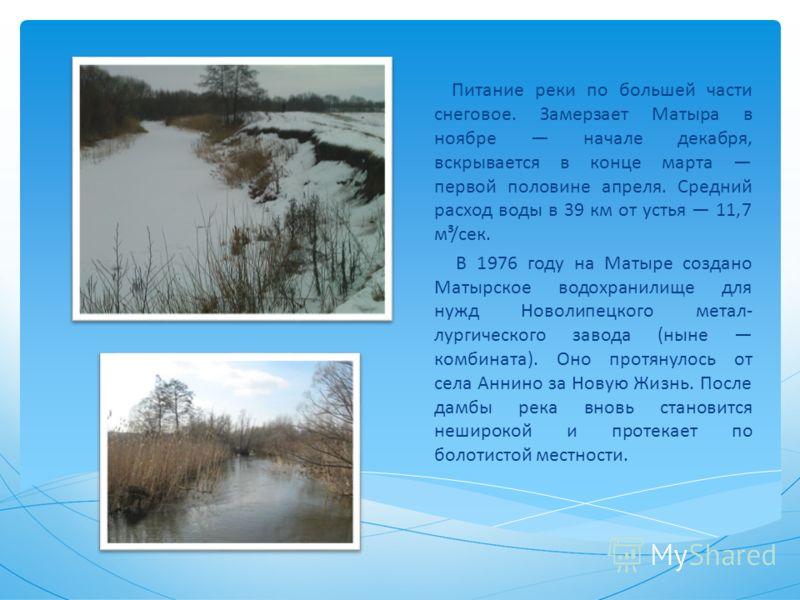 Питание реки по большей части снеговое. Замерзает Матыра в ноябре начале декабря, вскрывается в конце марта первой половине апреля. Средний расход воды в 39 км от устья 11,7 м³/сек. В 1976 году на Матыре создано Матырское водохранилище для нужд Новол