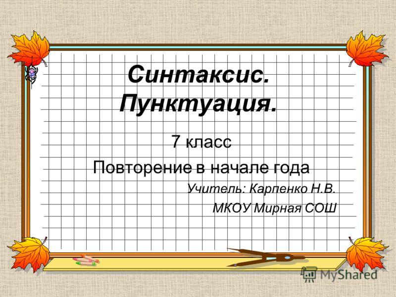 Синтаксис. Пунктуация. 7 класс Повторение в начале года Учитель: Карпенко Н.В. МКОУ Мирная СОШ