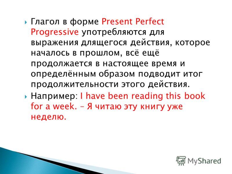 Глагол в форме Present Perfect Progressive употребляются для выражения длящегося действия, которое началось в прошлом, всё ещё продолжается в настоящее время и определённым образом подводит итог продолжительности этого действия. Например: I have been