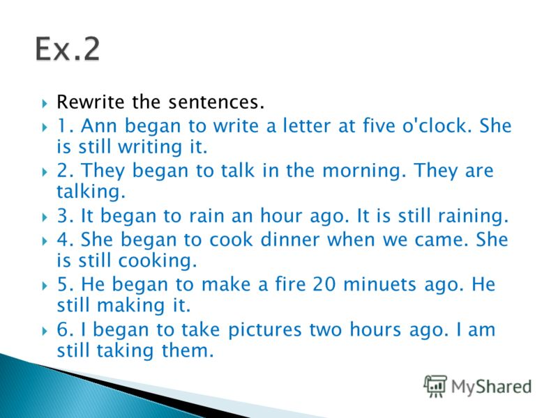 Rewrite the sentences. 1. Ann began to write a letter at five o'clock. She is still writing it. 2. They began to talk in the morning. They are talking. 3. It began to rain an hour ago. It is still raining. 4. She began to cook dinner when we came. Sh