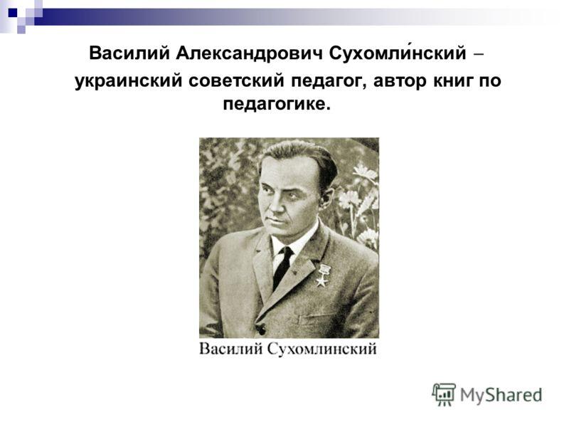 Василий Александрович Сухомли́нский украинский советский педагог, автор книг по педагогике.
