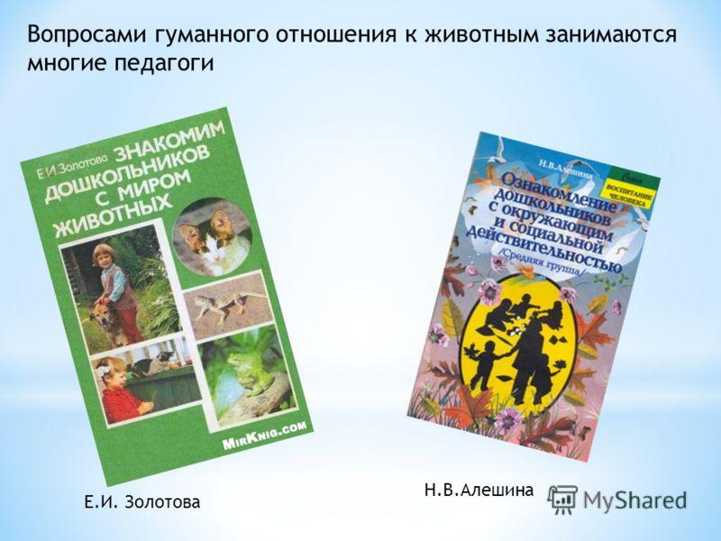Вопросами гуманного отношения к животным занимаются многие педагоги Е.И. Золотова Н.В.Алешина
