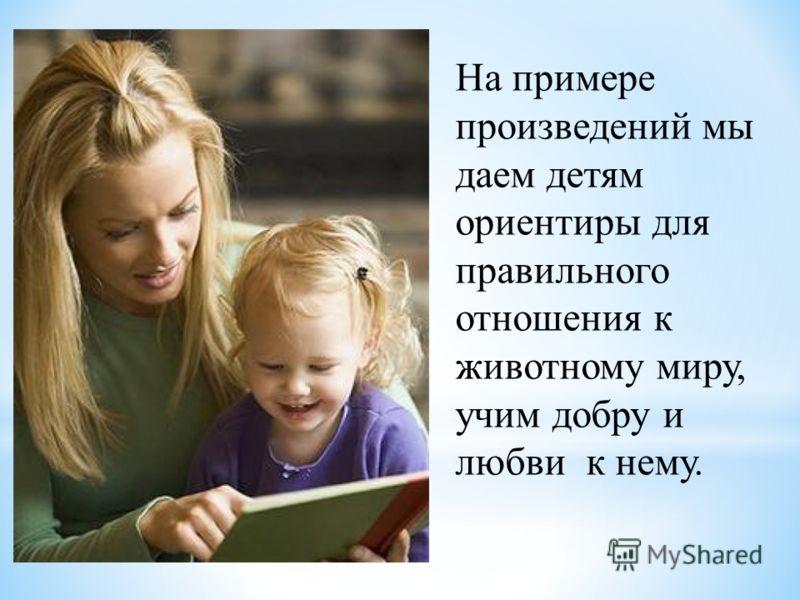 На примере произведений мы даем детям ориентиры для правильного отношения к животному миру, учим добру и любви к нему.
