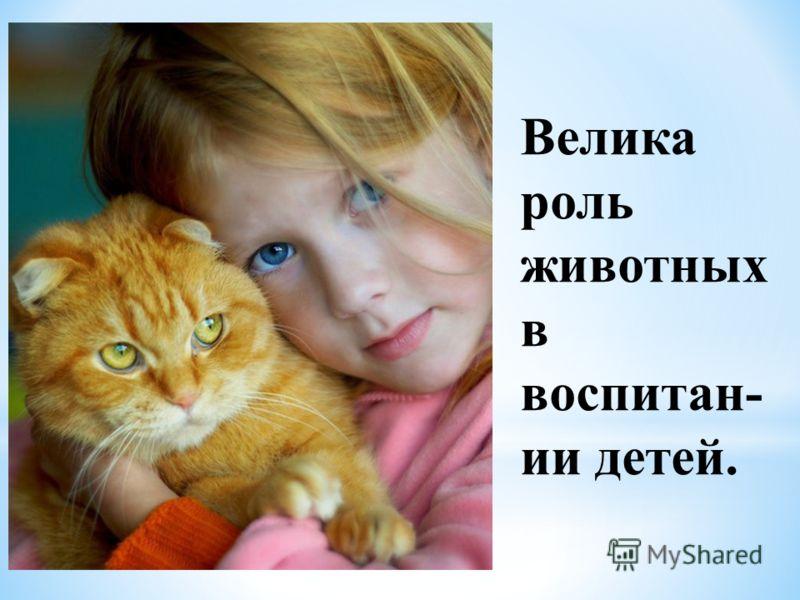 Велика роль животных в воспитан- ии детей.