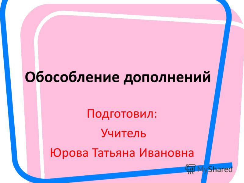Обособление дополнений Подготовил: Учитель Юрова Татьяна Ивановна