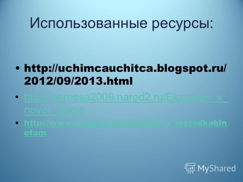 Использованные ресурсы: http://uchimcauchitca.blogspot.ru/ 2012/09/2013.html http://peressa2009.narod2.ru/Ekzamen_v_ novoi_formehttp://peressa2009.narod2.ru/Ekzamen_v_ novoi_forme http://www.examen.biz/shkolam_i_metodkabin etamhttp://www.examen.biz/s