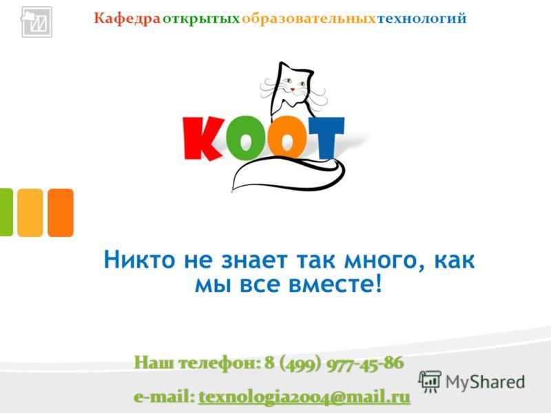 Кафедра открытых образовательных технологий Никто не знает так много, как мы все вместе! Наш телефон: 8 (499) 977-45-86Наш телефон: 8 (499) 977-45-86 e-mail: texnologia2004@mail.rue-mail: texnologia2004@mail.rutexnologia2004@mail.ru