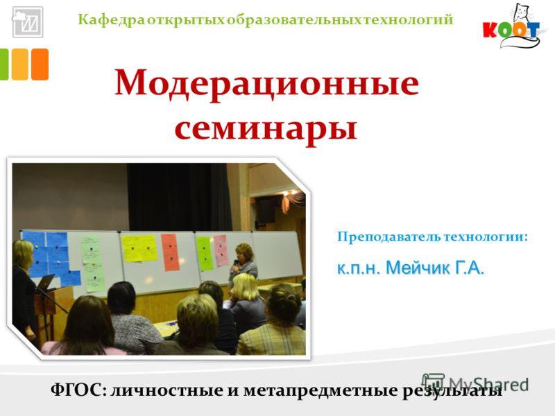 Кафедра открытых образовательных технологий Модерационные семинары Преподаватель технологии: к.п.н. Мейчик Г.А. ФГОС: личностные и метапредметные результаты