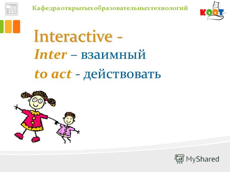 Кафедра открытых образовательных технологий Interactive - Inter – взаимный to act - действовать