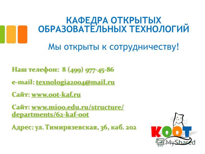 КАФЕДРА ОТКРЫТЫХ ОБРАЗОВАТЕЛЬНЫХ ТЕХНОЛОГИЙ Мы открыты к сотрудничеству! Наш телефон: 8 (499) 977-45-86Наш телефон: 8 (499) 977-45-86 e-mail: texnologia2004@mail.rue-mail: texnologia2004@mail.rutexnologia2004@mail.ru Сайт: www.oot-kaf.ruСайт: www.oot