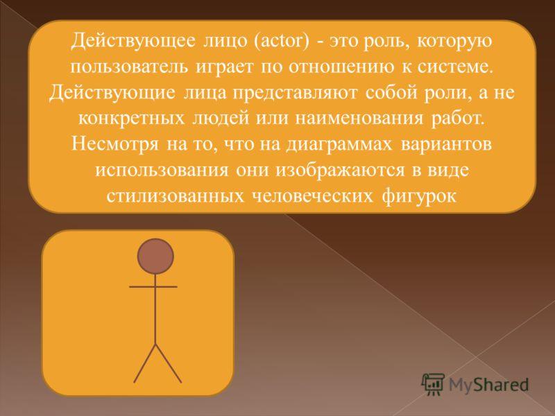 Действующее лицо (actor) - это роль, которую пользователь играет по отношению к системе. Действующие лица представляют собой роли, а не конкретных людей или наименования работ. Несмотря на то, что на диаграммах вариантов использования они изображаютс