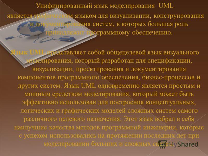 Унифицированный язык моделирования UML является графическим языком для визуализации, конструирования и документирования систем, в которых большая роль принадлежит программному обеспечению. Язык UML представляет собой общецелевой язык визуального моде