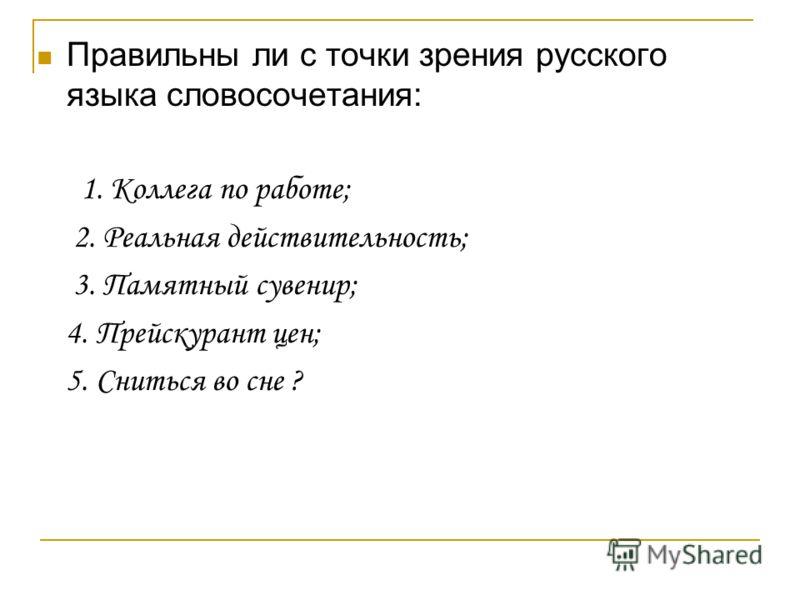 Правильны ли с точки зрения русского языка словосочетания: 1. Коллега по работе; 2. Реальная действительность; 3. Памятный сувенир; 4. Прейскурант цен; 5. Сниться во сне ?