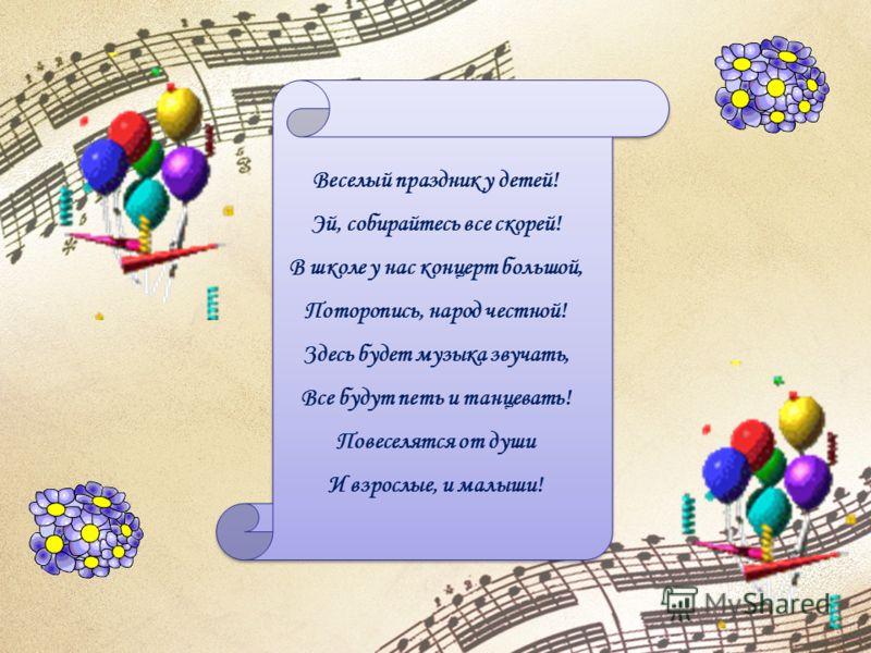 Веселый праздник у детей! Эй, собирайтесь все скорей! В школе у нас концерт большой, Поторопись, народ честной! Здесь будет музыка звучать, Все будут петь и танцевать! Повеселятся от души И взрослые, и малыши!