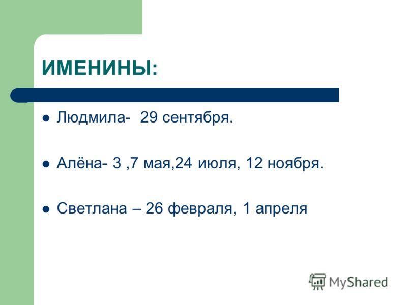 ИМЕНИНЫ: Людмила- 29 сентября. Алёна- 3,7 мая,24 июля, 12 ноября. Светлана – 26 февраля, 1 апреля