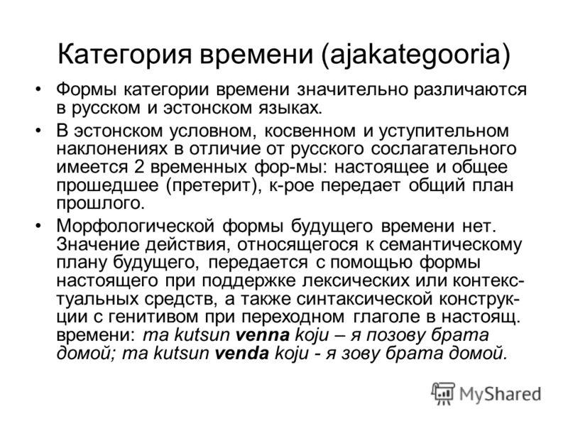 Категория времени (ajakategooria) Формы категории времени значительно различаются в русском и эстонском языках. В эстонском условном, косвенном и уступительном наклонениях в отличие от русского сослагательного имеется 2 временных фор-мы: настоящее и