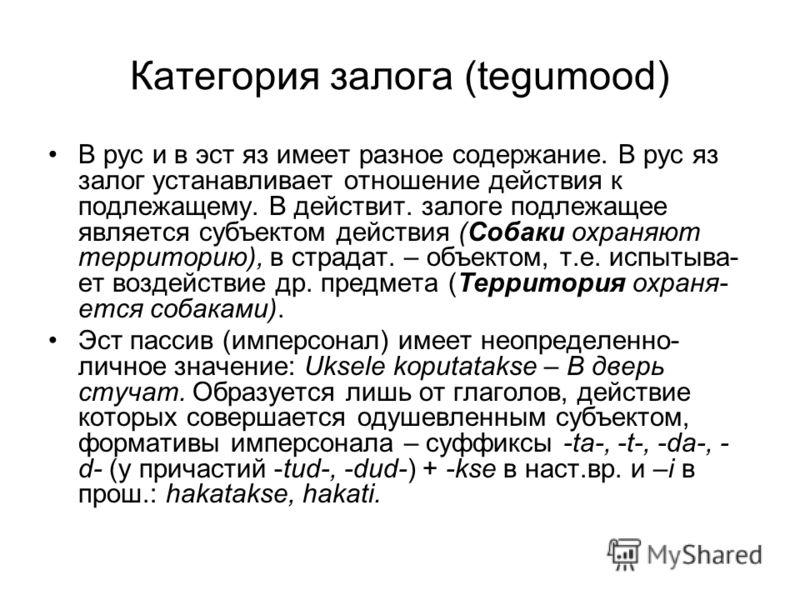 Категория залога (tegumood) В рус и в эст яз имеет разное содержание. В рус яз залог устанавливает отношение действия к подлежащему. В действит. залоге подлежащее является субъектом действия (Собаки охраняют территорию), в страдат. – объектом, т.е. и