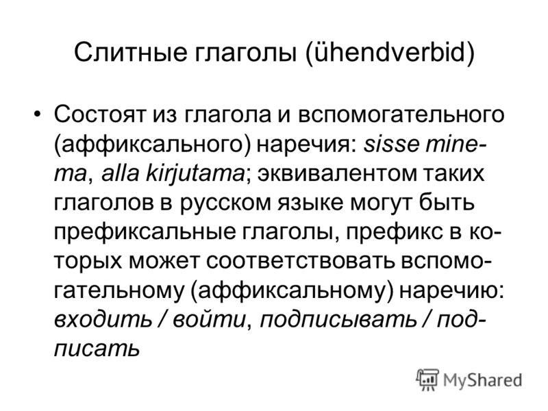 Слитные глаголы (ühendverbid) Состоят из глагола и вспомогательного (аффиксального) наречия: sisse mine- ma, alla kirjutama; эквивалентом таких глаголов в русском языке могут быть префиксальные глаголы, префикс в ко- торых может соответствовать вспом