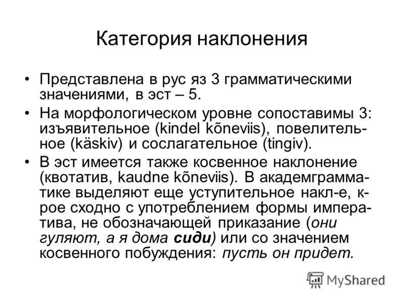 Категория наклонения Представлена в рус яз 3 грамматическими значениями, в эст – 5. На морфологическом уровне сопоставимы 3: изъявительное (kindel kõneviis), повелитель- ное (käskiv) и сослагательное (tingiv). В эст имеется также косвенное наклонение