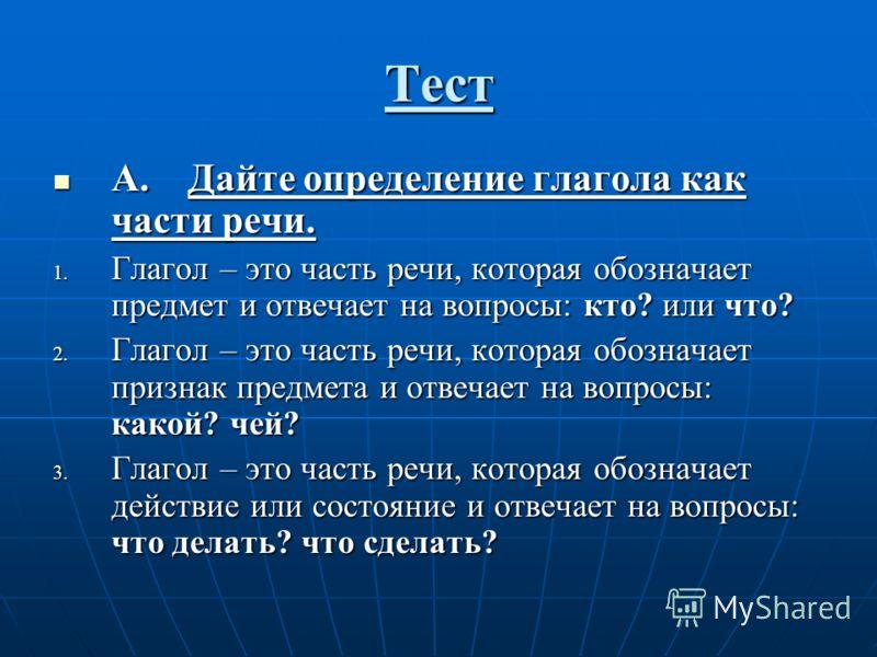 Тест А. Дайте определение глагола как части речи. А. Дайте определение глагола как части речи. 1. Глагол – это часть речи, которая обозначает предмет и отвечает на вопросы: кто? или что? 2. Глагол – это часть речи, которая обозначает признак предмета