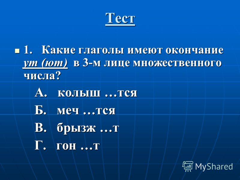 Тест 1. Какие глаголы имеют окончание ут (ют) в 3-м лице множественного числа? 1. Какие глаголы имеют окончание ут (ют) в 3-м лице множественного числа? А. колыш …тся А. колыш …тся Б. меч …тся Б. меч …тся В. брызж …т В. брызж …т Г. гон …т Г. гон …т