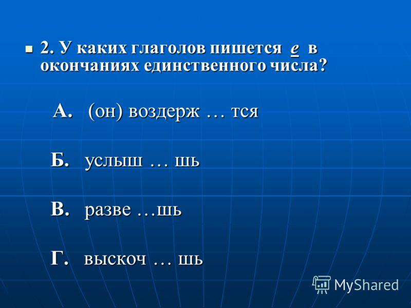 2. У каких глаголов пишется е в окончаниях единственного числа? 2. У каких глаголов пишется е в окончаниях единственного числа? А. (он) воздерж … тся А. (он) воздерж … тся Б. услыш … шь Б. услыш … шь В. разве …шь В. разве …шь Г. выскоч … шь Г. выскоч