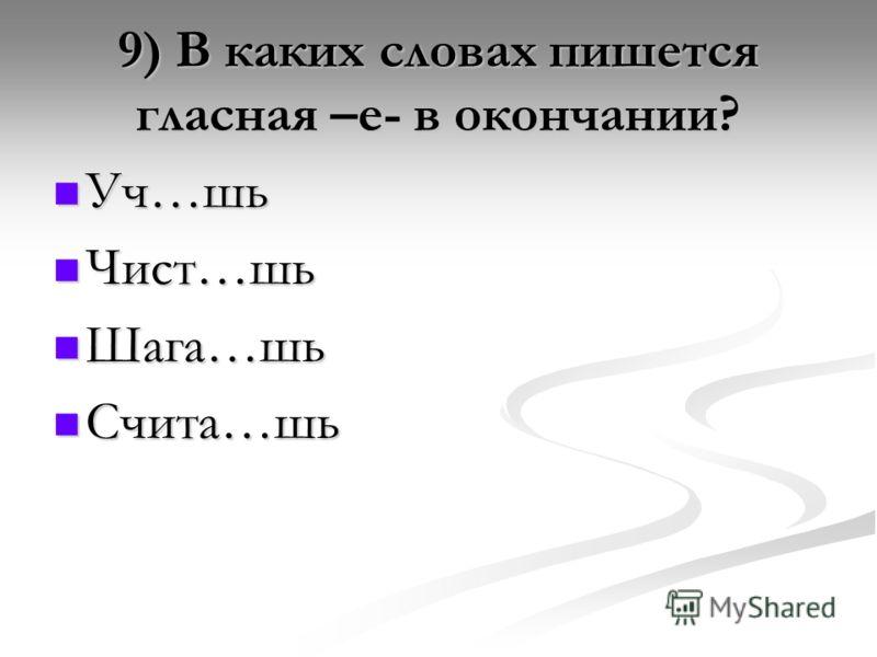 9) В каких словах пишется гласная –е- в окончании? Уч…шь Чист…шь Шага…шь Счита…шь