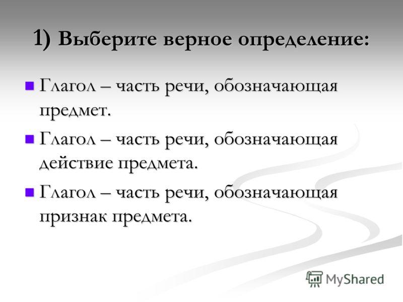 1) Выберите верное определение: Глагол – часть речи, обозначающая предмет. Глагол – часть речи, обозначающая предмет. Глагол – часть речи, обозначающая действие предмета. Глагол – часть речи, обозначающая действие предмета. Глагол – часть речи, обозн