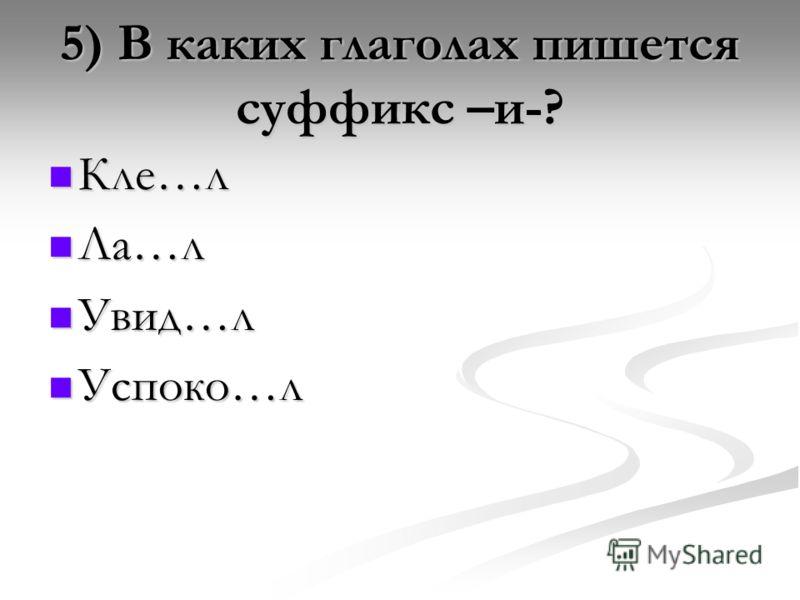 5) В каких глаголах пишется суффикс –и-? Кле…л Кле…л Ла…л Ла…л Увид…л Увид…л Успоко…л Успоко…л