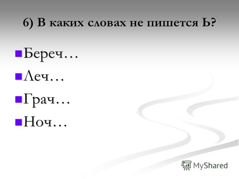6) В каких словах не пишется Ь? Береч… Береч… Леч… Леч… Грач… Грач… Ноч… Ноч…