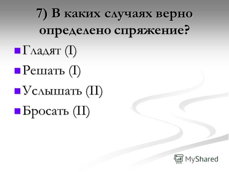 7) В каких случаях верно определено спряжение? Гладят (I) Гладят (I) Решать (I) Решать (I) Услышать (II) Услышать (II) Бросать (II) Бросать (II)