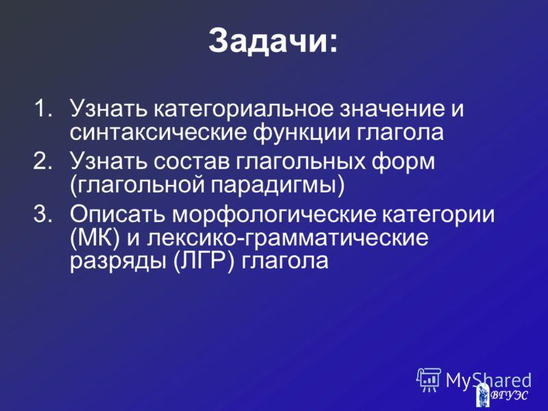 Задачи: 1.Узнать категориальное значение и синтаксические функции глагола 2.Узнать состав глагольных форм (глагольной парадигмы) 3.Описать морфологические категории (МК) и лексико-грамматические разряды (ЛГР) глагола