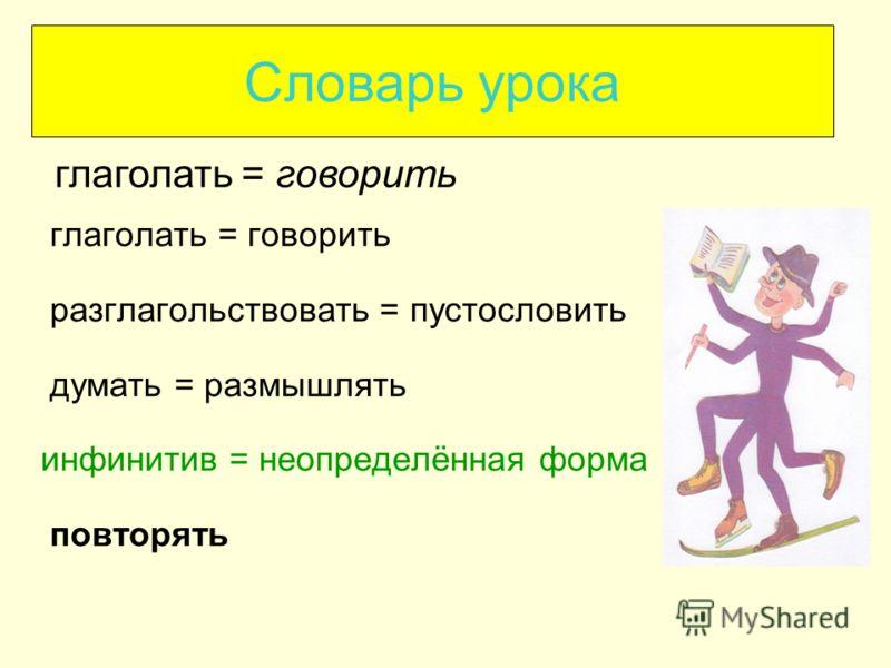Словарь урока глаголать = говорить разглагольствовать = пустословить думать = размышлять инфинитив = неопределённая форма повторять глаголать = говорить