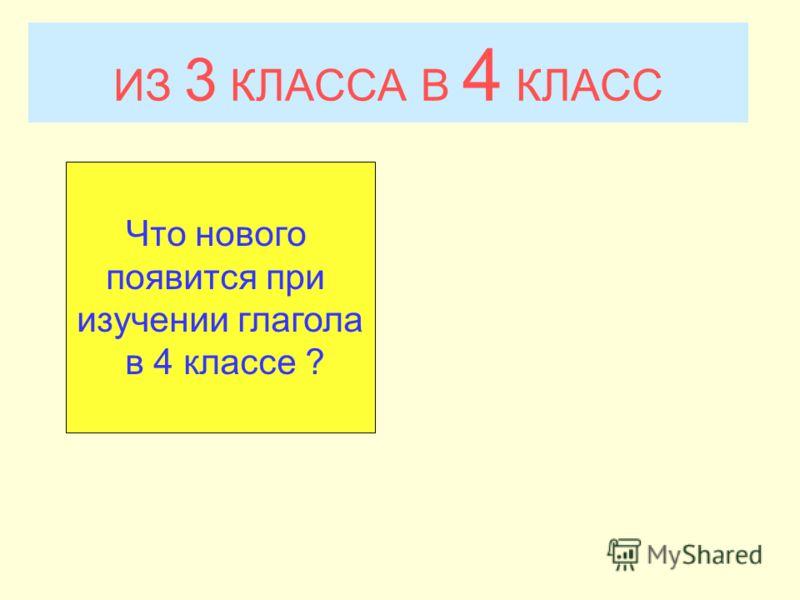 ИЗ 3 КЛАССА В 4 КЛАСС Что нового появится при изучении глагола в 4 классе ?