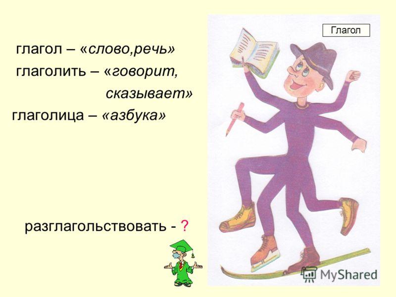 глагол – «слово,речь» глаголить – «говорит, сказывает» глаголица – «азбука» разглагольствовать - ? Глагол