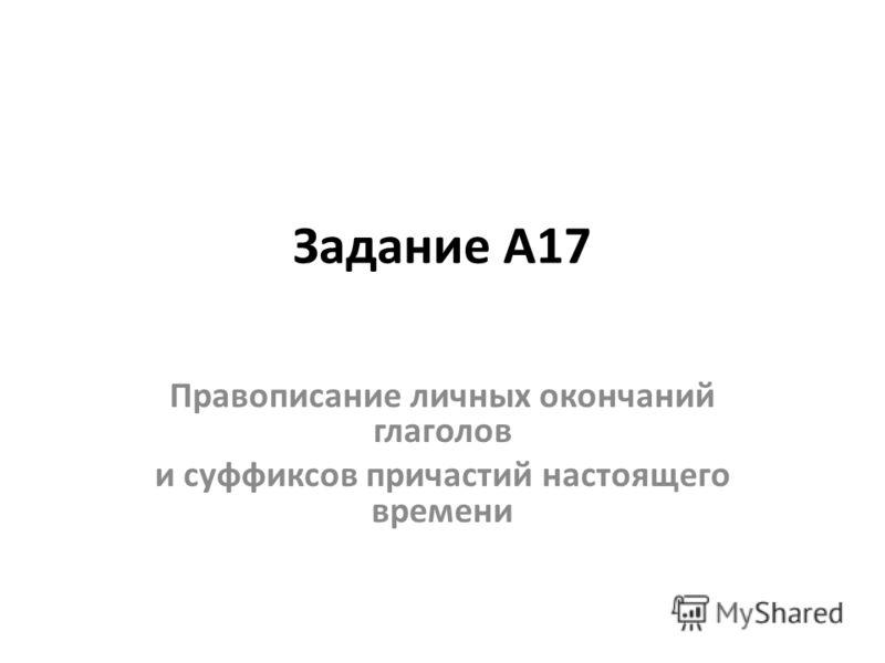 Задание А17 Правописание личных окончаний глаголов и суффиксов причастий настоящего времени
