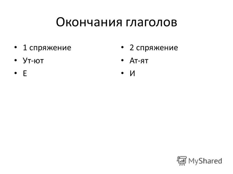 Окончания глаголов 1 спряжение Ут-ют Е 2 спряжение Ат-ят И