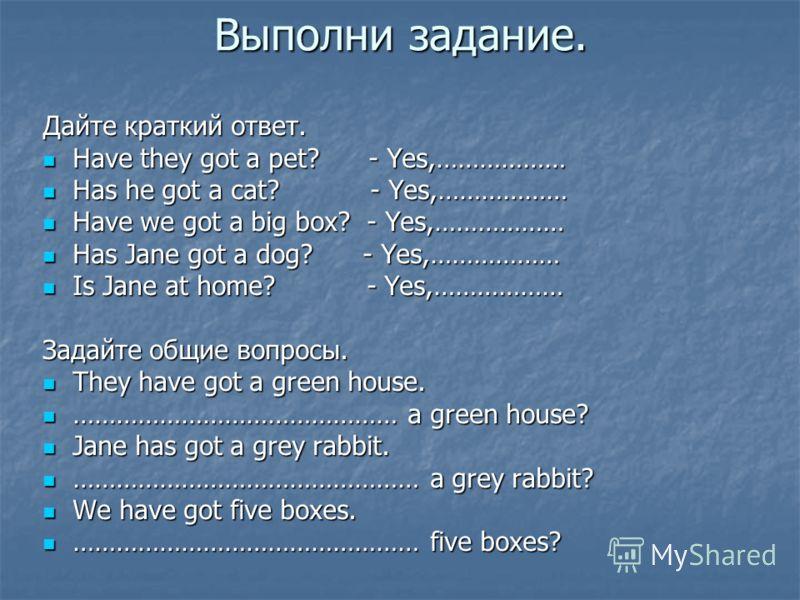 Выполни задание. Дайте краткий ответ. Have they got a pet? - Yes,……………… Have they got a pet? - Yes,……………… Has he got a cat? - Yes,……………… Has he got a cat? - Yes,……………… Have we got a big box? - Yes,……………… Have we got a big box? - Yes,……………… Has Jane g